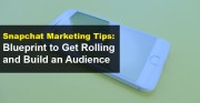 Snapchat Marketing Tips: Blueprint to Get Rolling and Build an Audience